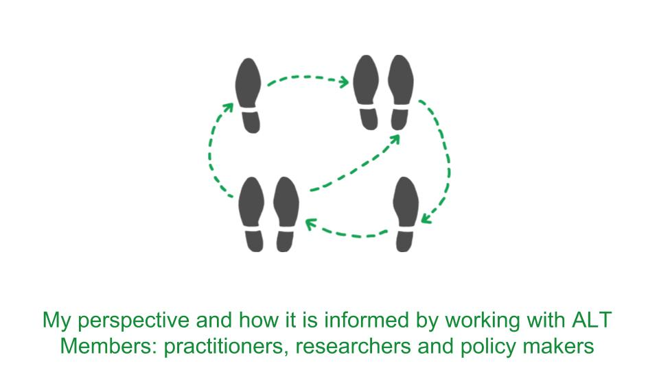 My perspective and how it is informed by working with ALT Members: practitioners, researchers and policy makers